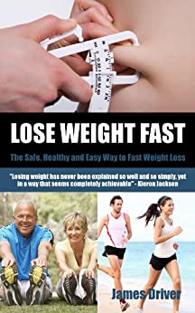 Lose Weight Fast - The Safe, Healthy And Easy Way To Fast Weight Loss by [Driver, James]