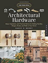 Architectural Hardware: Ideas, Inspiration, and Practical Advice for Adding Handles, Hinges, Knobs, and Pulls to Your Home (Quarry Book S.)