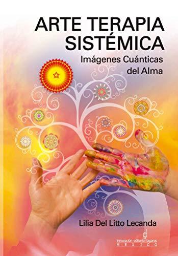Arte Terapia Sistémica: Imágenes Cuánticas del Alma por Lilia Del Litto Lecanda