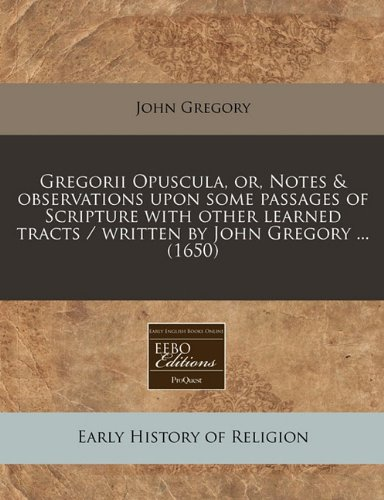 Gregorii Opuscula, or, Notes & observations upon some passages of Scripture with other learned tracts / written by John Gregory ... (1650)