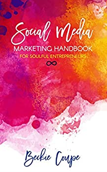 Social Media Marketing Handbook for Soulful Entrepreneurs: The Complete Guide To Creating A Soulful and Successful Social Media Strategy by [Coupe, Beckie]