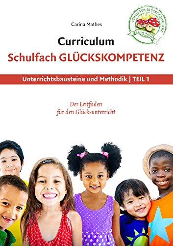 Curriculum Schulfach Glückskompetenz: Leitfaden für den Glücksunterricht - Teil 1: Unterrichtsbausteine und Methodik