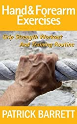 Hand And Forearm Exercises: Grip Strength Workout And Training Routine by Patrick Barrett (2012-08-25)