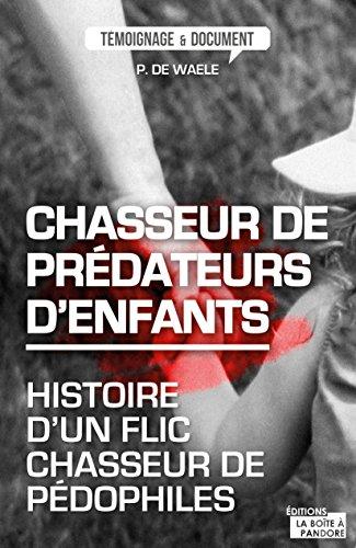 Chasseur de prédateurs d'enfants: Histoire d'un flic chasseur de pédophiles (Témoignages & Documents)