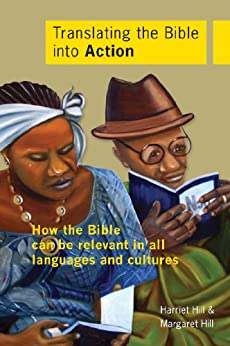 Translating the Bible into Action: How the Bible can be Relevant in all Languages and Cultures by [Hill, Harriet, Hill, Margaret]