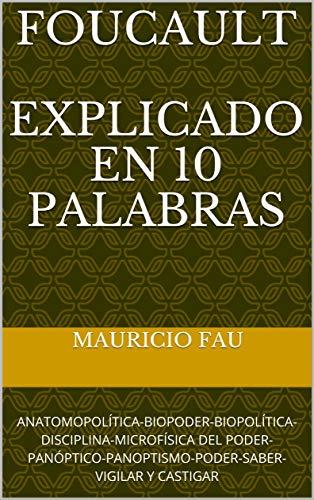 FOUCAULT EXPLICADO EN 10 PALABRAS: ANATOMOPOLÍTICA-BIOPODER-BIOPOLÍTICA-DISCIPLINA-MICROFÍSICA DEL PODER-PANÓPTICO-PANOPTISMO-PODER-SABER-VIGILAR Y CASTIGAR por Mauricio Fau