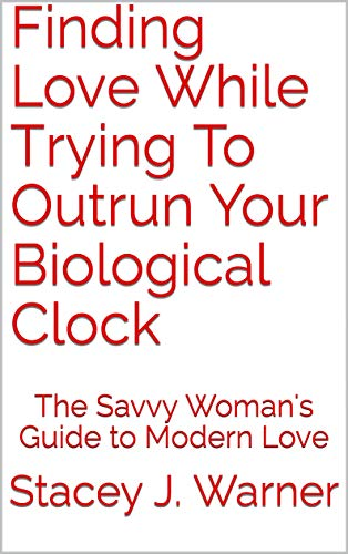 Finding Love While Trying To Outrun Your Biological Clock: The Savvy Woman's Guide to Modern Love (English Edition)