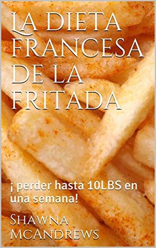 La dieta francesa de la fritada: ¡ perder hasta 10LBS en una semana! por Shawna McAndrews