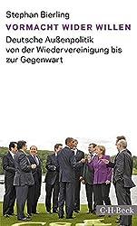 Vormacht wider Willen: Deutsche Außenpolitik von der Wiedervereinigung bis zur Gegenwart