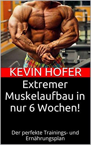 Extremer Muskelaufbau in nur 6 Wochen!: Der perfekte Trainings- und Ernährungsplan -