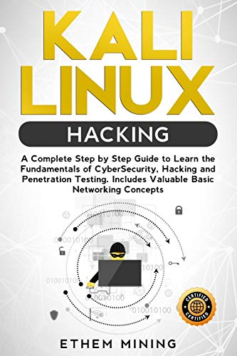 kali linux hacking: a complete step by step guide to learn the fundamentals of cyber security, hacking, and penetration testing. includes valuable basic networking concepts.