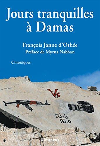 Jours tranquilles à Damas: Chroniques syriennes par François Janne d'Othée