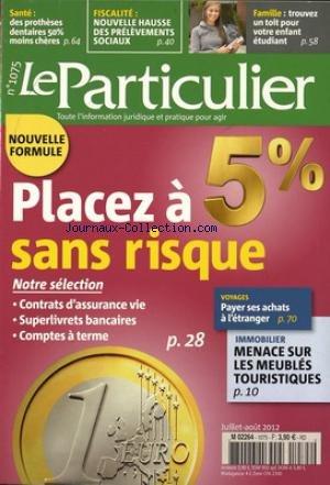 PARTICULIER (LE) [No 1075] du 01/07/2012 - PLACEZ A 5 POUR 100 SANS RISQUE - NOTRE SELECTION - VOYAGES - PAYER SES ACHATS A L'ETRANGER - IMMOBILIER - MENACE SUR LES MEUBLES TOURISTIQUES - FAMILLE - TROUVEZ UN TOIT POUR VOTRE ENFANT ETUDIANT - FISCALITE - NOUVELLE HAUSSE DES PRELEVEMENTS SOCIAUX - DES PROTHESES DENTAIRES 50 POUR 100 MOINS CHERES par Collectif