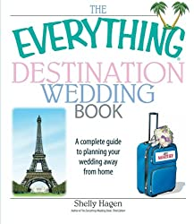 The Everything Destination Wedding Book: A Complete Guide To Planning Your Wedding Away From Home (Everything (Weddings))