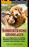 Hundeerziehung Grundlagen: Alles, was frischgebackene oder zukünftige Hundehalter wissen müssen, um ein Leben lang Spaß an ihrem Vierbeiner zu haben