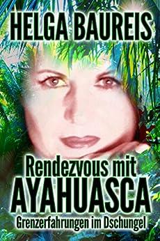 Rendezvous mit Ayahuasca: Grenzerfahrungen im Dschungel von [Helguita]