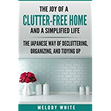 The Joy of a Clutter-Free Home and a Simplified Life: The Japanese Way to Decluttering, Organizing, and Tydying Up (English Edition)