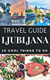 Ljubljana 2017 : 20 Cool Things to do during your Trip to Ljubljana: Top 20 Local Places You Can't Miss! (Travel Guide Ljubljana- Slovenia )
