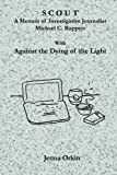Scout: A Memoir of Investigative Journalist Michael C. Ruppert, with Against the Dying of the Light by Jenna Orkin (2014-11-19)