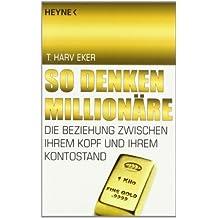 So denken Millionäre: Die Beziehung zwischen Ihrem Kopf und Ihrem Kontostand von Eker. T. Harv (2010) Taschenbuch