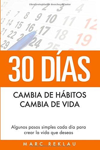 30 Días - Cambia de hábitos, cambia de vida: Algunos pasos simples cada día para crear la vida que deseas (Hábitos que te cambiarán la vida) por Marc Reklau
