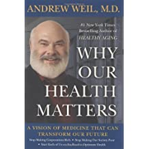 Why Our Health Matters: A Vision of Medicine That Can Transform Our Future by M.D. Andrew Weil (2009-09-08)