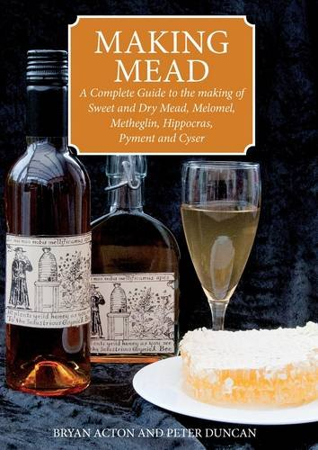 making-mead-a-complete-guide-to-the-making-of-sweet-and-dry-mead-melomel-metheglin-hippocras-pyment-