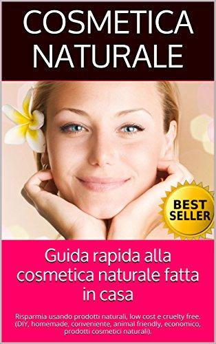 Guida rapida alla cosmetica naturale fatta in casa: Risparmia usando prodotti naturali, low cost e...