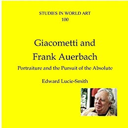 Giacometti and Frank Auerbach: Portraiture and the pursuit of the absolute (Studies in World Art Book 100) by [Lucie-Smith, Edward]