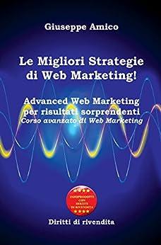 Le Migliori Strategie  di Web Marketing! Advanced Web Marketing per risultati sorprendenti Corso avanzato di Web Marketing - Con Licenza MRR e Diritti di rivendita di [Amico, Giuseppe]