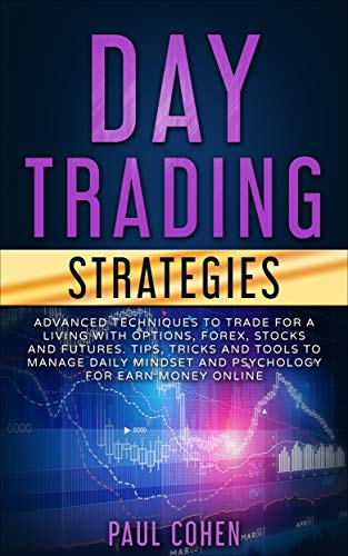 Day Trading Strategies: Advanced Techniques to Trade for a Living with Options, Forex, Stocks and Futures. Tips, Tricks and Tools to Manage Daily Mindset ... for Earn Money Online (English Edition)