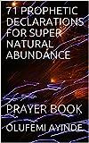 71  PROPHETIC  DECLARATIONS FOR SUPER NATURAL ABUNDANCE: PRAYER BOOK