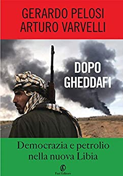 Dopo Gheddafi: Democrazia e petrolio nella nuova Libia di [Varvelli, Arturo, Pelosi, Gerardo]
