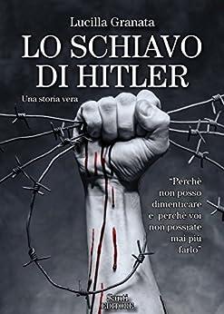 Lo schiavo di Hitler: Una storia vera di [Lucilla Granata]