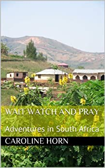 Wait Watch and Pray: Adventures in South Africa by [Horn, Caroline]