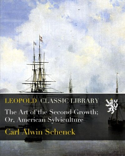 The Art of the Second Growth; Or, American Sylviculture por Carl Alwin Schenck