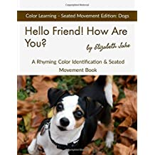 Hello Friend!  How Are You?  Color Learning Seated Movement Edition: Dogs: A Rhyming Color Identification & Seated Movement Book