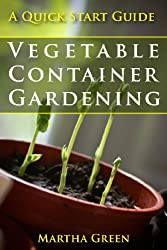 Vegetable Container Gardening: A Quick Start Guide (Gardening Quick Start Guides Book 3) (English Edition)
