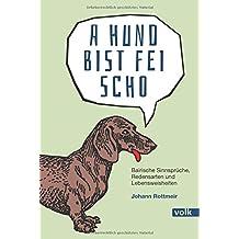 A Hund bist fei scho: Bairische Sinnsprüche, Redensarten und Lebensweisheiten (Bairische Sprüche)