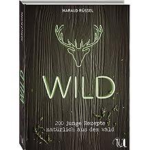 Wild - 200 junge Rezepte natürlich aus dem Wald