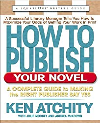 How to Publish Your Novel: A Complete Guide to Making the Right Publisher Say Yes (Squareone Writer's Guide) by Ken Atchity (2005-01-10)