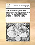 The American Gazetteer. Containing a Distinct Account of All the Parts of the New World: Volume 1 of 3