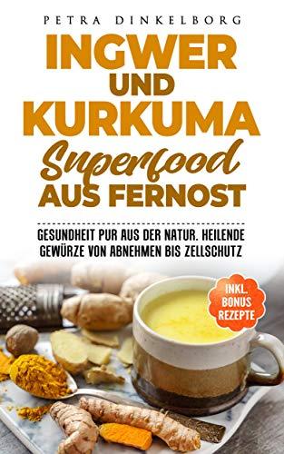 Ingwer und Kurkuma Superfood aus Fernost: Gesundheit pur aus der Natur. Heilende Gewürze von Abnehmen bis Zellschutz