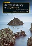 Langzeitbelichtung mit ND-Filtern: Der Einsteigerleitfaden von Ausrüstung bis Nachbearbeitung (Im Fokus) - Christophe Audebert