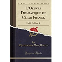 L'Oeuvre Dramatique de César Franck: Hulda Et Ghiselle (Classic Reprint)