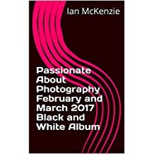 Passionate About Photography February and March 2017 Black and White Album (English Edition)