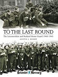 To the Last Round: The Leicestershire and Rutland Home Guard 1940–1945
