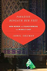 Paradise Beneath Her Feet: How Islamic Women are Transforming the Middle East (Council on Foreign Relations Book)