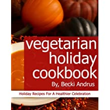 Vegetarian Holiday Cookbook: Holiday Recipes for a Healthier Celebration (Healthy Natural Recipes Series Book 10) (English Edition)