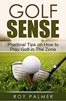 Golf Sense:Practical Tips on How To Play Golf in The Zone (English Edition) par [Palmer, Roy]